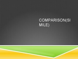 COMPARISONSI MILE COMPARISON Comparison Simile compare two different