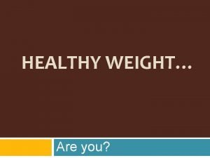 HEALTHY WEIGHT Are you Calorie Connection to Weight