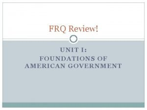 FRQ Review UNIT I FOUNDATIONS OF AMERICAN GOVERNMENT