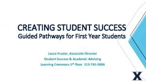 CREATING STUDENT SUCCESS Guided Pathways for First Year