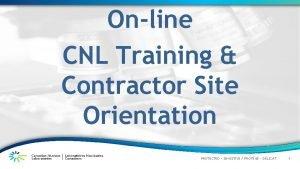 Online CNL Training Contractor Site Orientation PROTECTED SENSITIVE