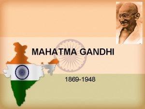 MAHATMA GANDHI 1869 1948 Mohandas Karamchand Gandhi was