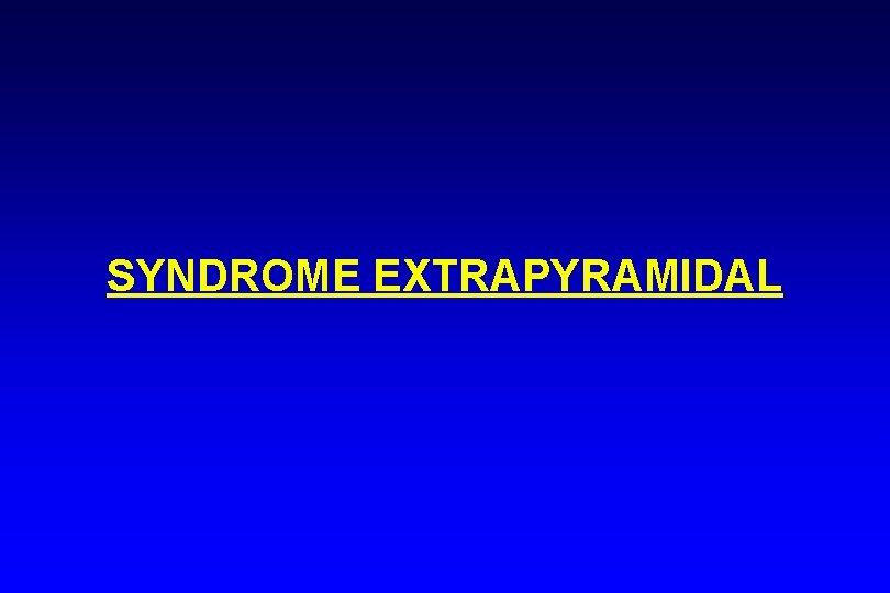 SYNDROME EXTRAPYRAMIDAL SYNDROME EXTRAPYRAMIDAL 3 SIGNES MAJEURS AKINESIE