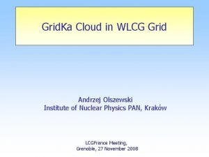 Grid Ka Cloud in WLCG Grid Andrzej Olszewski