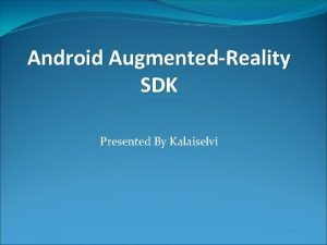 Android AugmentedReality SDK Presented By Kalaiselvi AugmentedReality Augmented
