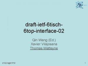 draftietf6 tisch 6 topinterface02 Qin Wang Ed Xavier