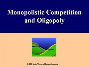 Monopolistic Competition and Oligopoly 2003 SouthWesternThomson Learning The