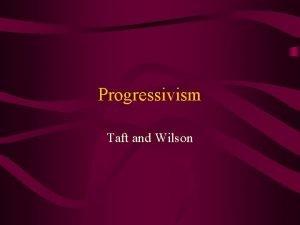 Progressivism Taft and Wilson Taft and Progressivism He