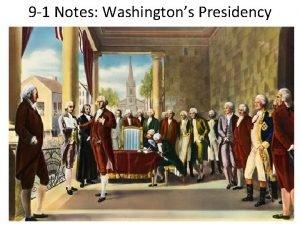 9 1 Notes Washingtons Presidency Washington Takes Office