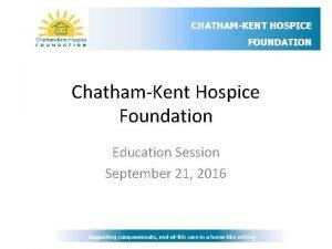 CHATHAMKENT HOSPICE FOUNDATION ChathamKent Hospice Foundation Education Session