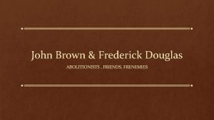 John Brown Frederick Douglas ABOLITIONISTS FRIENDS FRENEMIES John