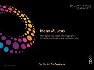 BLUG 2011 Antwerp 31 March 2011 ideas work