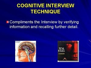 COGNITIVE INTERVIEW TECHNIQUE Compliments the Interview by verifying