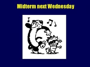 Midterm next Wednesday Midterm May start off with