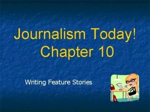 Journalism Today Chapter 10 Writing Feature Stories Feature