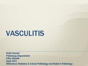 VASCULITIS Sufia Husain Pathology Department KSU Riyadh April