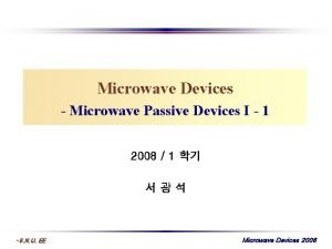 Microwave Devices Microwave Passive Devices I 1 2008