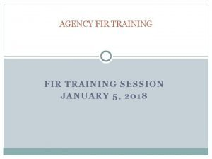 AGENCY FIR TRAINING SESSION JANUARY 5 2018 AGENCY