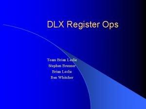 DLX Register Ops Team Brian Leslie Stephen Brenner