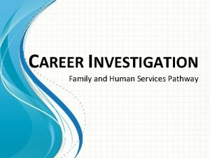 CAREER INVESTIGATION Family and Human Services Pathway Career