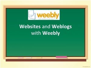 Websites and Weblogs with Weebly Workshop Agenda Overview