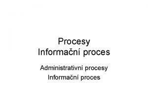 Procesy Informan proces Administrativn procesy Informan proces Procesy