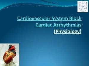 Cardiovascular System Block Cardiac Arrhythmias Physiology Lecture Objectives