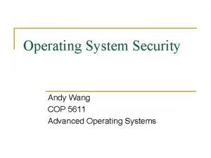 Operating System Security Andy Wang COP 5611 Advanced
