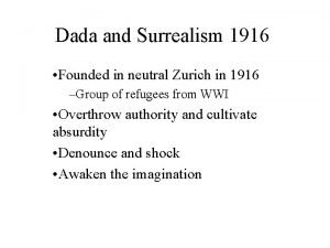 Dada and Surrealism 1916 Founded in neutral Zurich