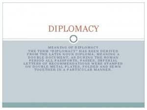 DIPLOMACY MEANING OF DIPLOMACY THE TERM DIPLOMACY HAS