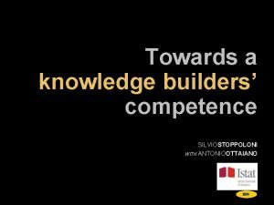 Towards a knowledge builders competence SILVIOSTOPPOLONI WITH ANTONIOOTTAIANO
