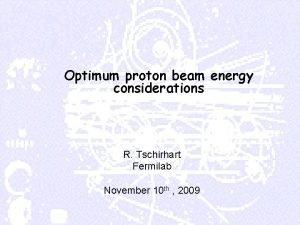 Optimum proton beam energy considerations R Tschirhart Fermilab