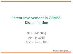 Parent Involvement in GEMSS Dissemination NEGC Meeting April
