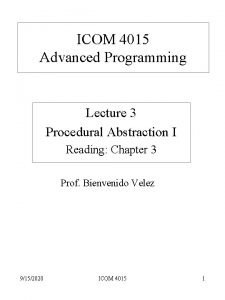 ICOM 4015 Advanced Programming Lecture 3 Procedural Abstraction