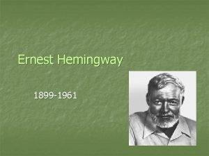 Ernest Hemingway 1899 1961 n n Born in