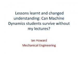 Lessons learnt and changed understanding Can Machine Dynamics