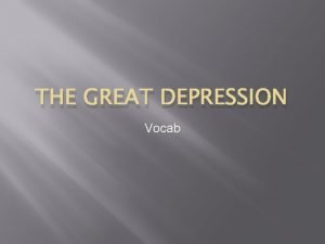 THE GREAT DEPRESSION Vocab Great Depression A period
