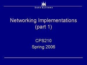 Networking Implementations part 1 CPS 210 Spring 2006