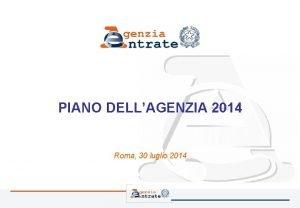 PIANO DELLAGENZIA 2014 Roma 30 luglio 2014 Il
