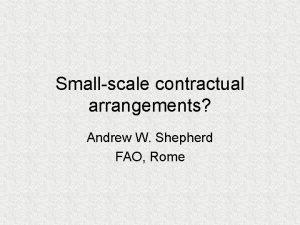 Smallscale contractual arrangements Andrew W Shepherd FAO Rome