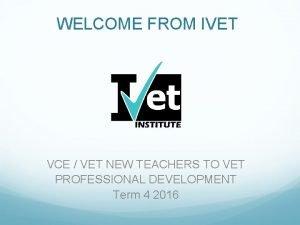 WELCOME FROM IVET VCE VET NEW TEACHERS TO