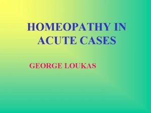 HOMEOPATHY IN ACUTE CASES GEORGE LOUKAS In homeopathy