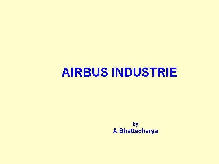 AIRBUS INDUSTRIE by A Bhattacharya AIRBUS INDUSTRIE GENESIS