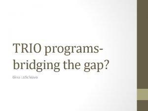 TRIO programsbridging the gap Gina Lo Schiavo What