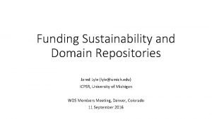 Funding Sustainability and Domain Repositories Jared Lyle lyleumich