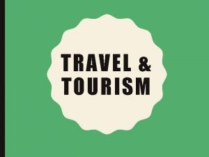 TRAVEL TOURISM WHY LEARN ABOUT TOURISM Tourism has