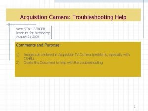 Acquisition Camera Troubleshooting Help Vern STAHLBERGER Institute for