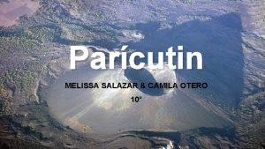 Parcutin MELISSA SALAZAR CAMILA OTERO 10 LOCATION Paricutin