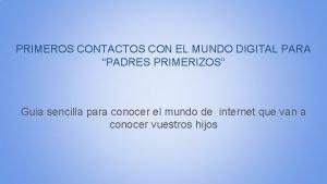 PRIMEROS CONTACTOS CON EL MUNDO DIGITAL PARA PADRES