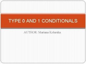 TYPE 0 AND 1 CONDITIONALS AUTHOR Mariana Kolarska